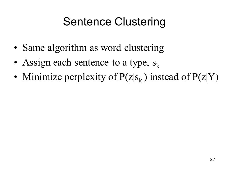 87 Sentence Clustering Same algorithm as word clustering Assign each sentence to a type, s k Minimize perplexity of P(z|s k ) instead of P(z|Y)