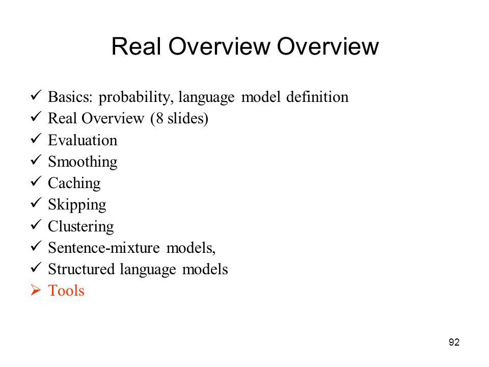 92 Real Overview Overview Basics: probability, language model definition Real Overview (8 slides) Evaluation Smoothing Caching Skipping Clustering Sentence-mixture models, Structured language models  Tools
