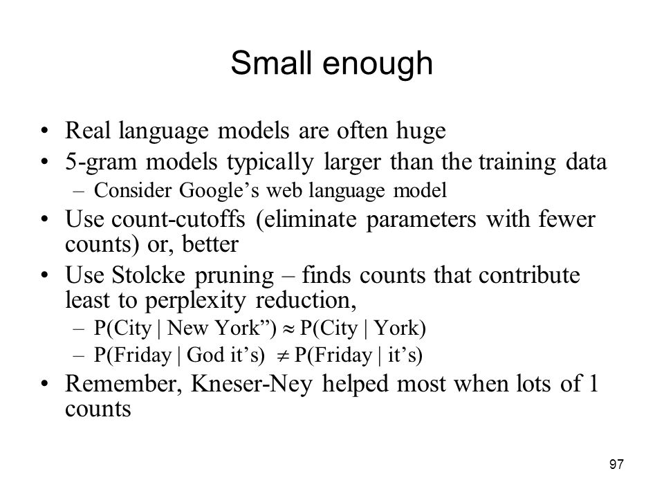 97 Small enough Real language models are often huge 5-gram models typically larger than the training data –Consider Google's web language model Use count-cutoffs (eliminate parameters with fewer counts) or, better Use Stolcke pruning – finds counts that contribute least to perplexity reduction, –P(City | New York )  P(City | York) –P(Friday | God it's)  P(Friday | it's) Remember, Kneser-Ney helped most when lots of 1 counts