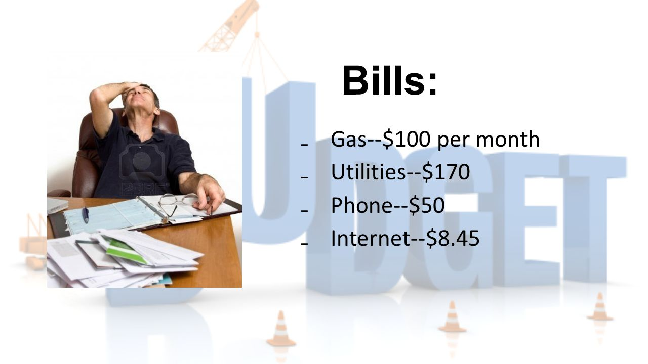 Bills: ₋Gas--$100 per month ₋Utilities--$170 ₋Phone--$50 ₋Internet--$8.45
