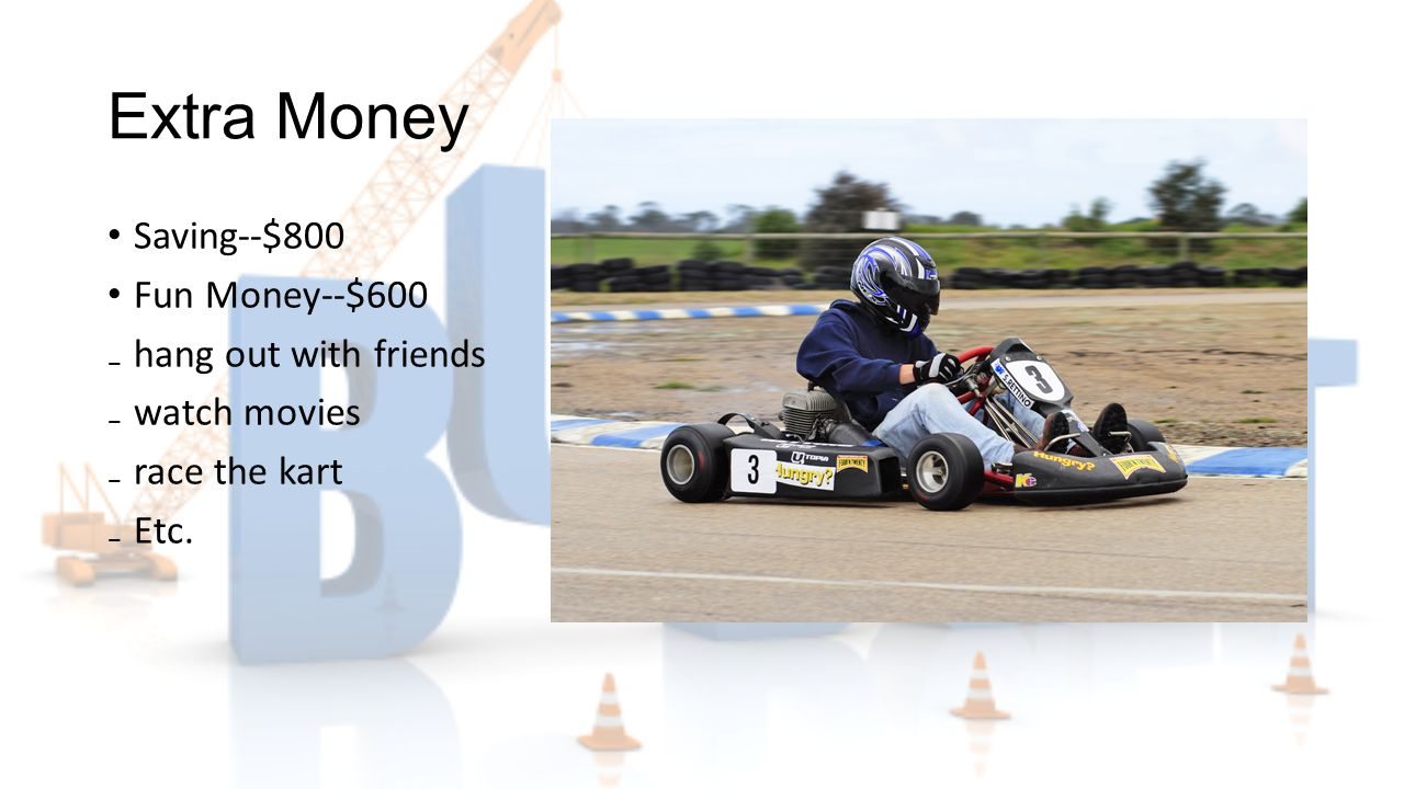 Extra Money Saving--$800 Fun Money--$600 ₋hang out with friends ₋watch movies ₋race the kart ₋Etc.