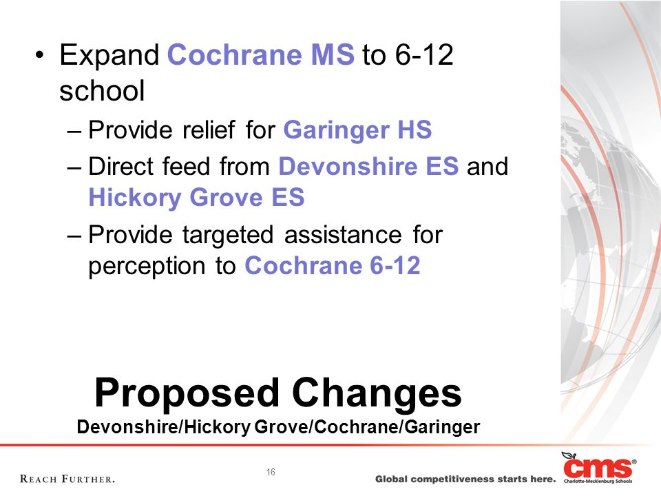 16 Proposed Changes Devonshire/Hickory Grove/Cochrane/Garinger Expand Cochrane MS to 6-12 school –Provide relief for Garinger HS –Direct feed from Dev