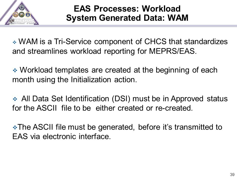 EAS Processes: Workload System Generated Data: WAM 39  WAM is a Tri-Service component of CHCS that standardizes and streamlines workload reporting for MEPRS/EAS.