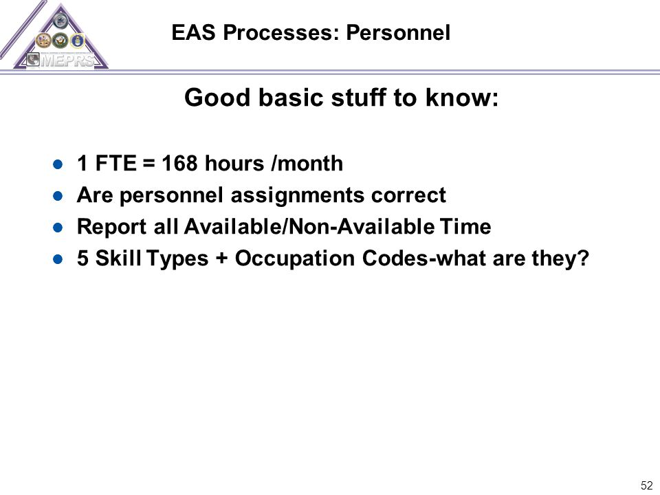 EAS Processes: Personnel Good basic stuff to know: 1 FTE = 168 hours /month Are personnel assignments correct Report all Available/Non-Available Time 5 Skill Types + Occupation Codes-what are they.