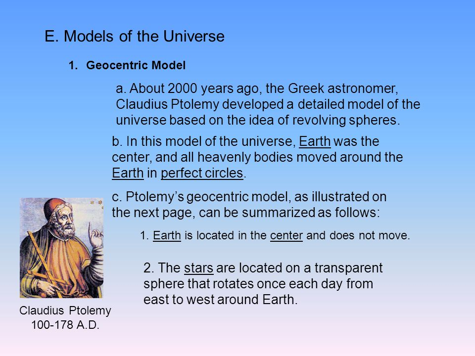 E. Models of the Universe 1.Geocentric Model a. About 2000 years ago, the Greek astronomer, Claudius Ptolemy developed a detailed model of the univers
