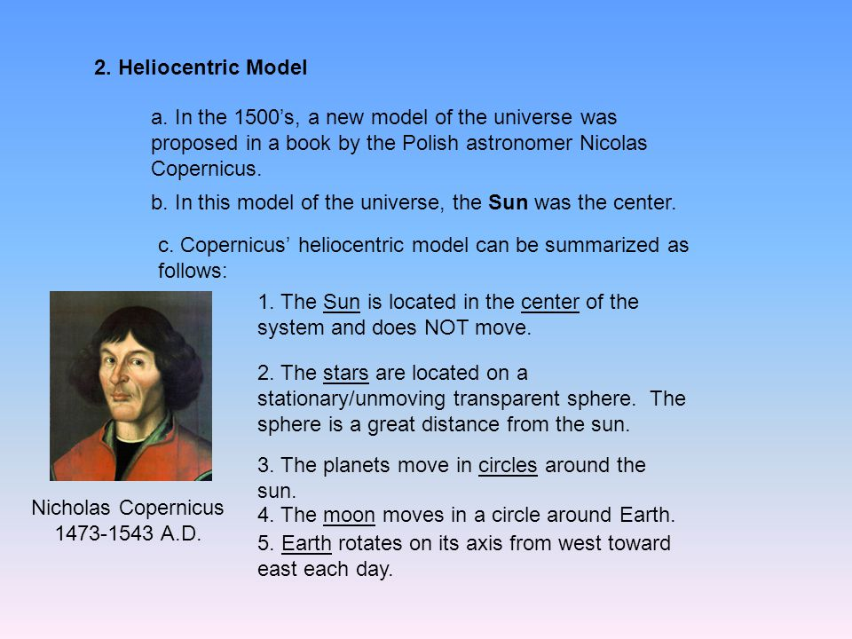 2. Heliocentric Model a. In the 1500's, a new model of the universe was proposed in a book by the Polish astronomer Nicolas Copernicus. b. In this mod