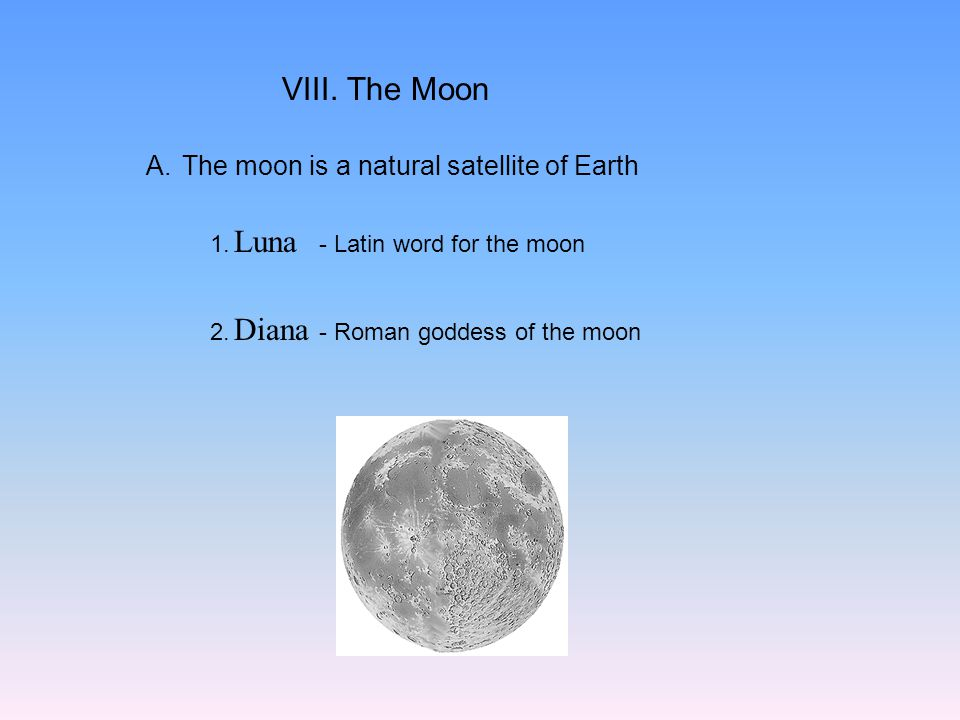 VIII. The Moon A.The moon is a natural satellite of Earth 1. - Latin word for the moon 2. - Roman goddess of the moon Luna Diana