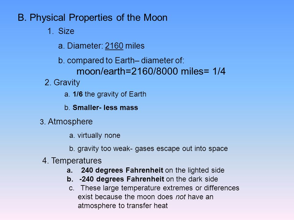 B. Physical Properties of the Moon 1.Size a. Diameter: 2160 miles b. compared to Earth– diameter of: moon/earth=2160/8000 miles= 1/4 2. Gravity a. 1/6