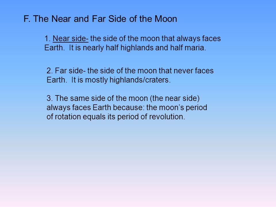 F. The Near and Far Side of the Moon 1. Near side- the side of the moon that always faces Earth. It is nearly half highlands and half maria. 2. Far si