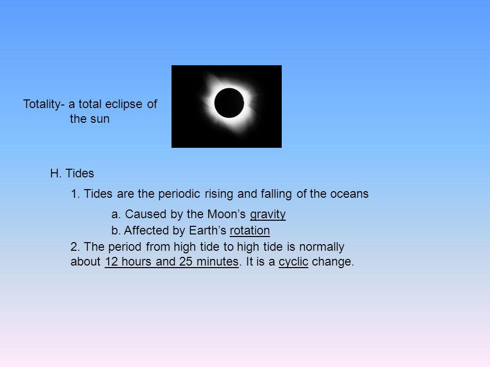 Totality- a total eclipse of the sun H. Tides 1. Tides are the periodic rising and falling of the oceans a. Caused by the Moon's gravity b. Affected b