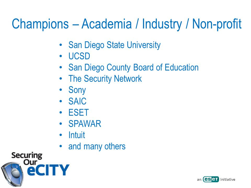 an initiative Champions – Academia / Industry / Non-profit San Diego State University UCSD San Diego County Board of Education The Security Network Sony SAIC ESET SPAWAR Intuit and many others