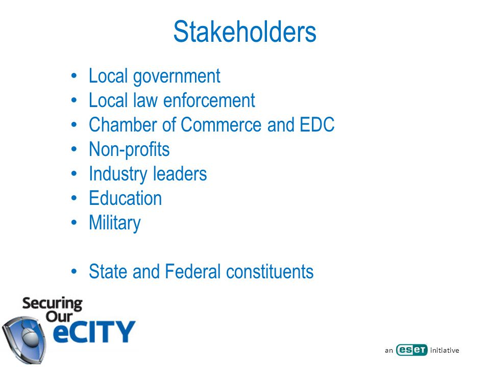 an initiative Stakeholders Local government Local law enforcement Chamber of Commerce and EDC Non-profits Industry leaders Education Military State and Federal constituents