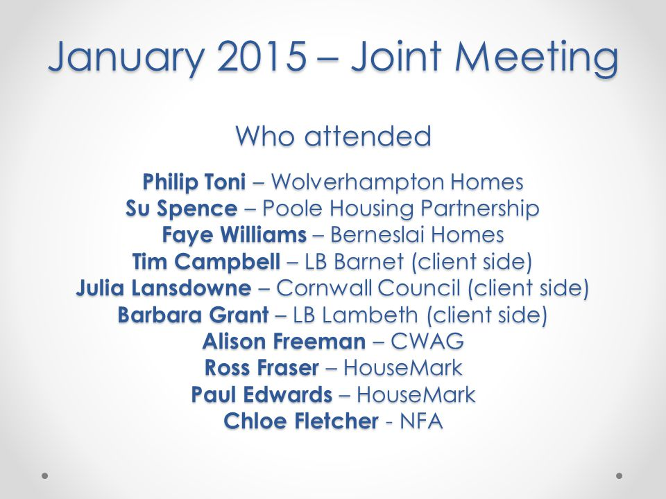 January 2015 – Joint Meeting Who attended Philip Toni – Wolverhampton Homes Su Spence – Poole Housing Partnership Faye Williams – Berneslai Homes Tim