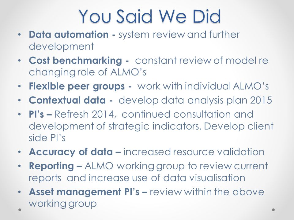 You Said We Did Data automation - system review and further development Cost benchmarking - constant review of model re changing role of ALMO's Flexib