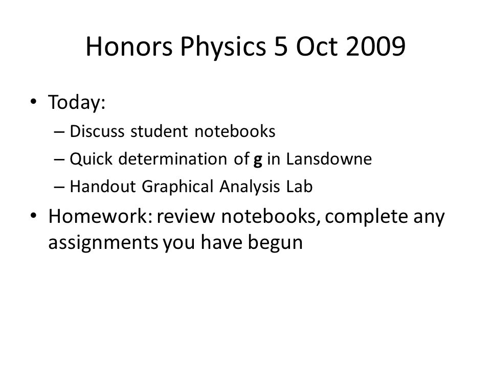 Honors Physics 5 Oct 2009 Today: – Discuss student notebooks – Quick determination of g in Lansdowne – Handout Graphical Analysis Lab Homework: review notebooks, complete any assignments you have begun