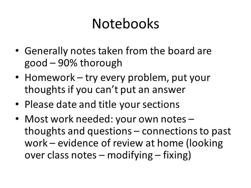 Notebooks Generally notes taken from the board are good – 90% thorough Homework – try every problem, put your thoughts if you can't put an answer Please date and title your sections Most work needed: your own notes – thoughts and questions – connections to past work – evidence of review at home (looking over class notes – modifying – fixing)