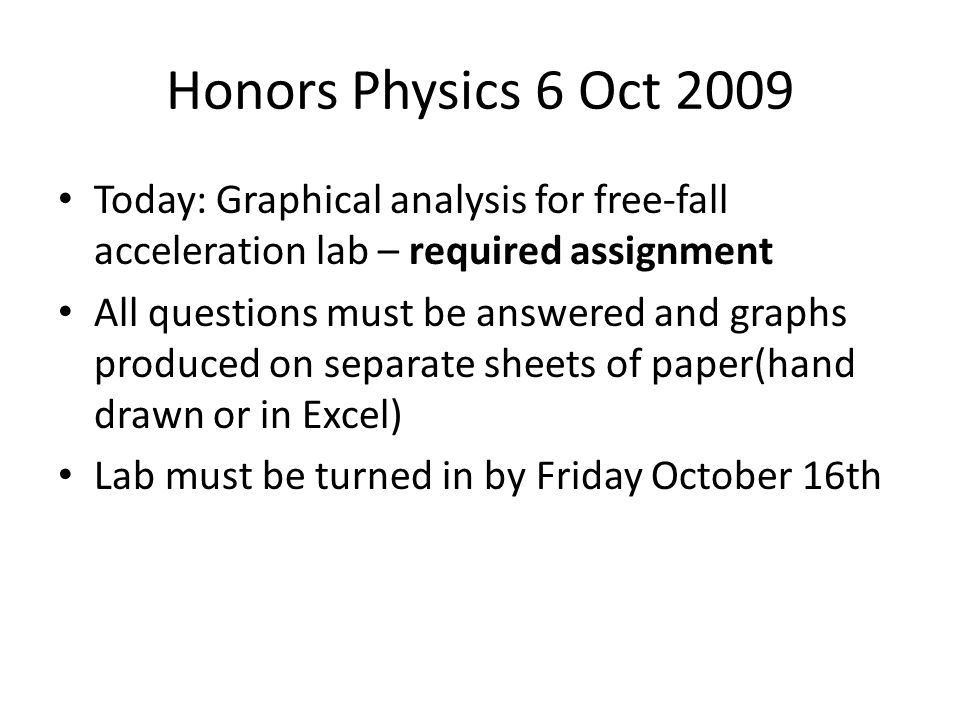 Honors Physics 6 Oct 2009 Today: Graphical analysis for free-fall acceleration lab – required assignment All questions must be answered and graphs produced on separate sheets of paper(hand drawn or in Excel) Lab must be turned in by Friday October 16th