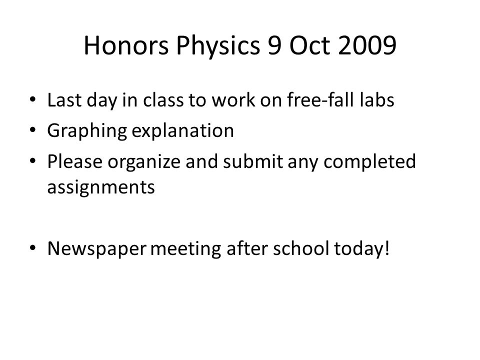 Honors Physics 9 Oct 2009 Last day in class to work on free-fall labs Graphing explanation Please organize and submit any completed assignments Newspaper meeting after school today!
