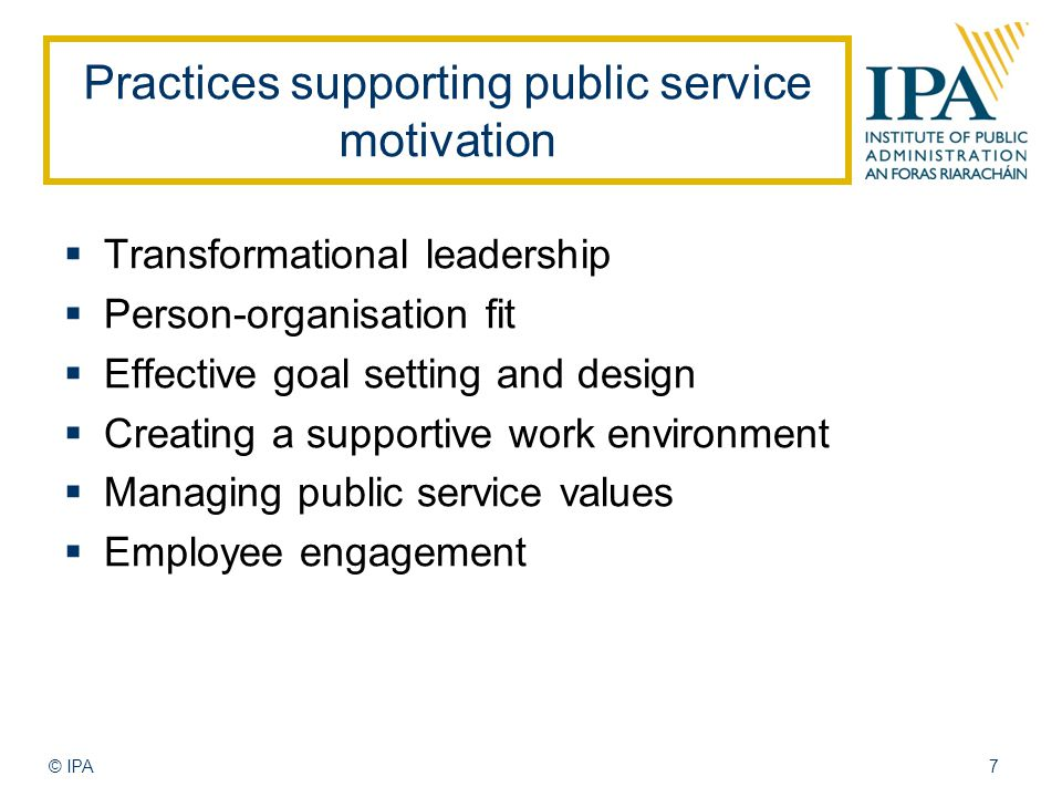 Practices supporting public service motivation  Transformational leadership  Person-organisation fit  Effective goal setting and design  Creating a supportive work environment  Managing public service values  Employee engagement © IPA7