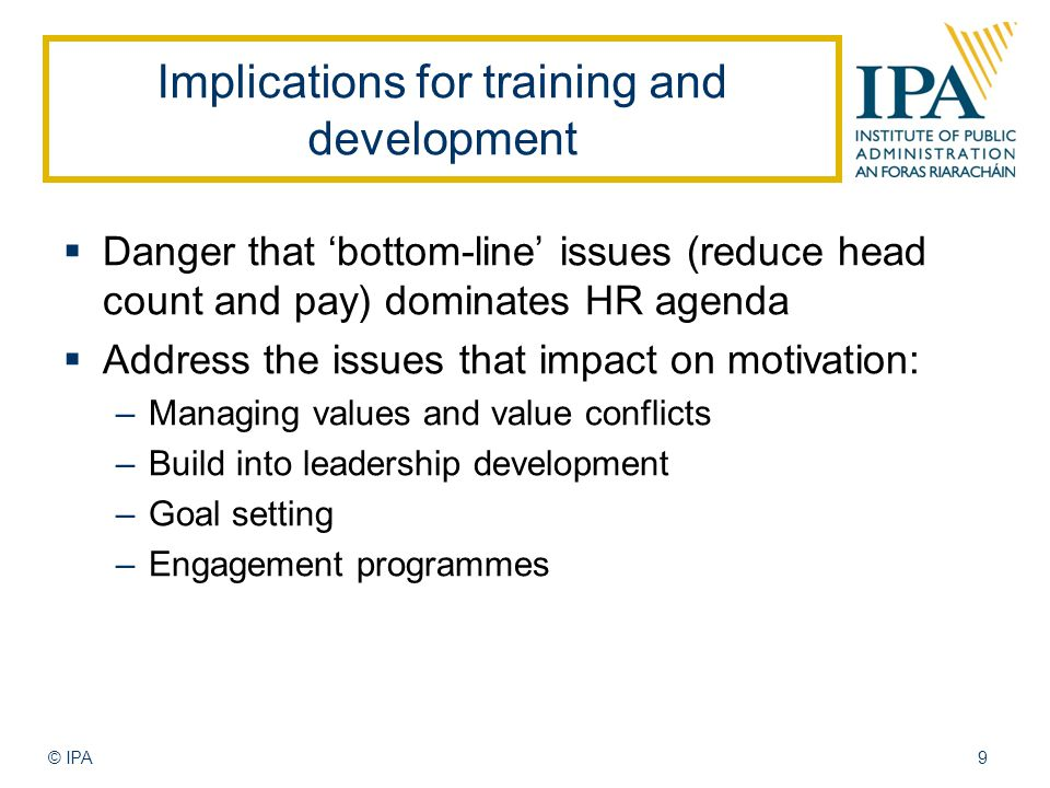 Implications for training and development  Danger that 'bottom-line' issues (reduce head count and pay) dominates HR agenda  Address the issues that impact on motivation: –Managing values and value conflicts –Build into leadership development –Goal setting –Engagement programmes © IPA9