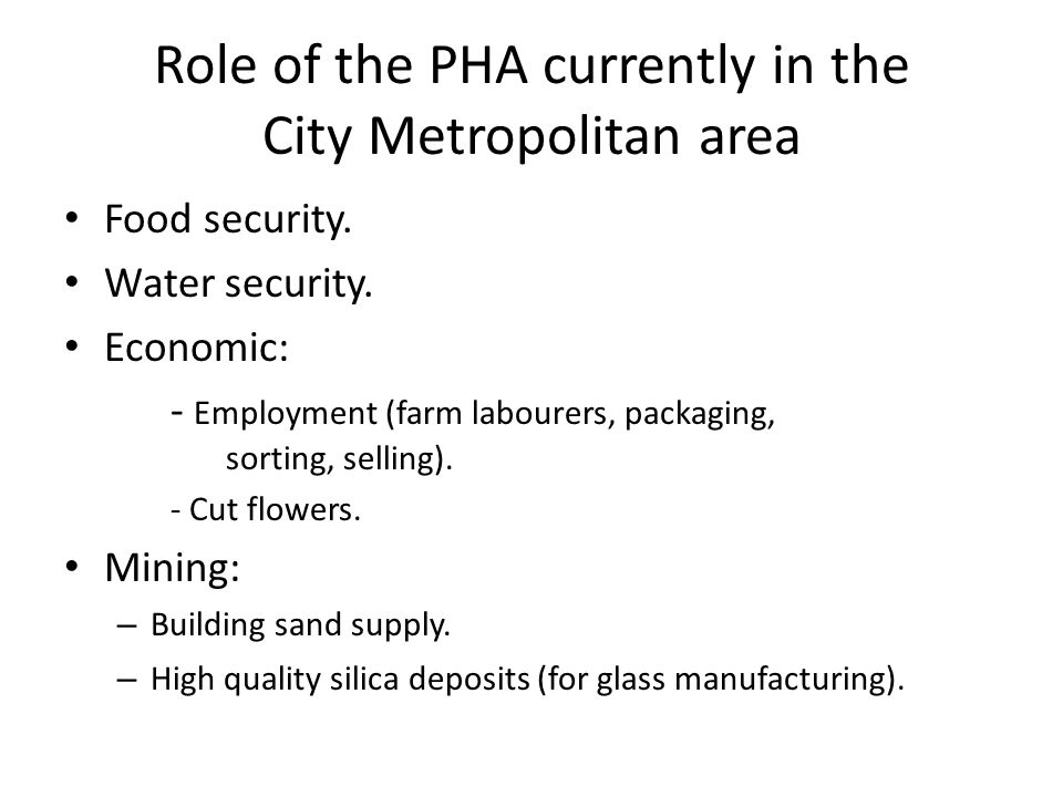 Role of the PHA currently in the City Metropolitan area Food security. Water security. Economic: - Employment (farm labourers, packaging, sorting, sel