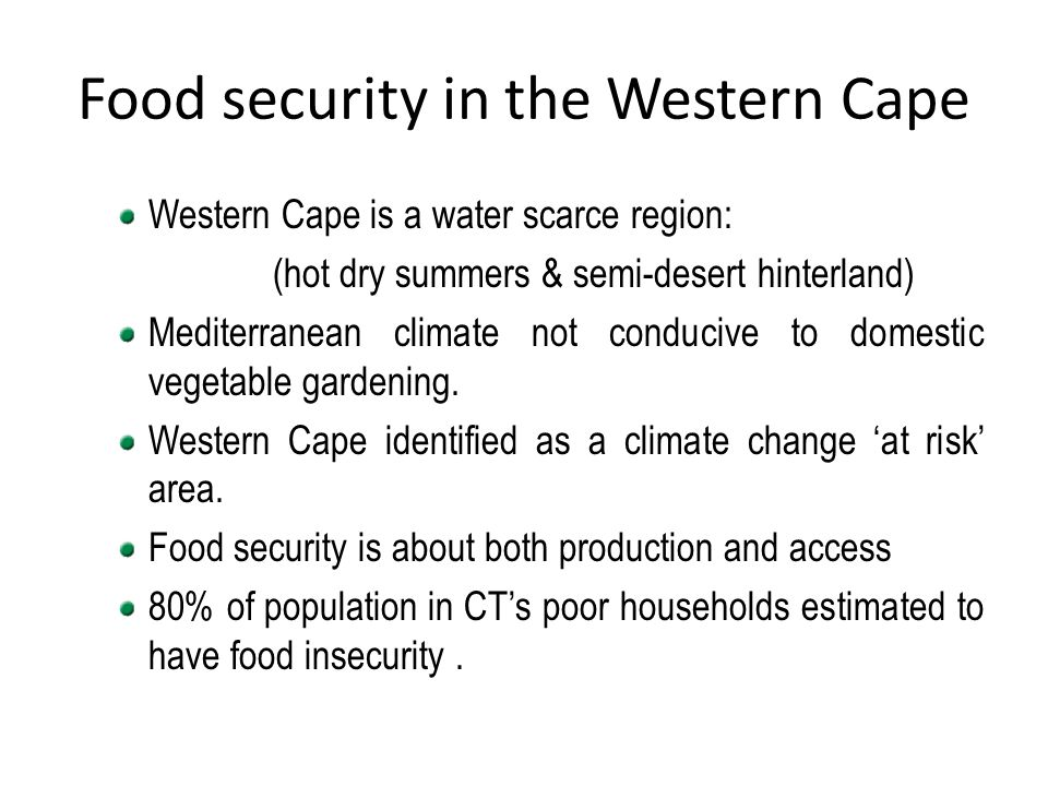 Food security in the Western Cape Western Cape is a water scarce region: (hot dry summers & semi-desert hinterland) Mediterranean climate not conduciv
