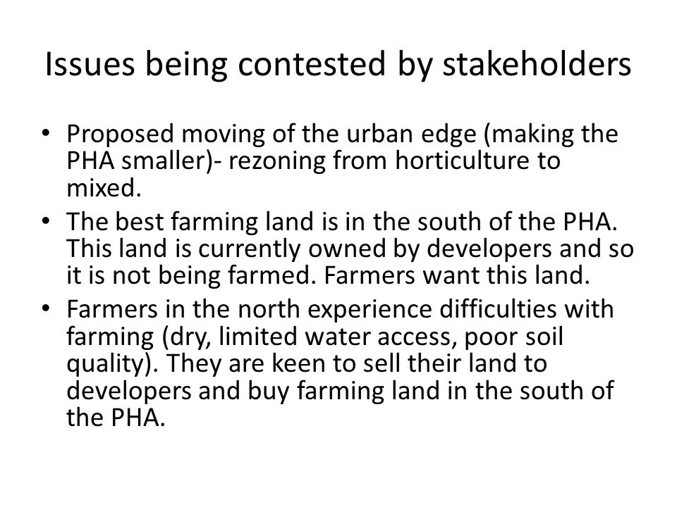 Issues being contested by stakeholders Proposed moving of the urban edge (making the PHA smaller)- rezoning from horticulture to mixed. The best farmi