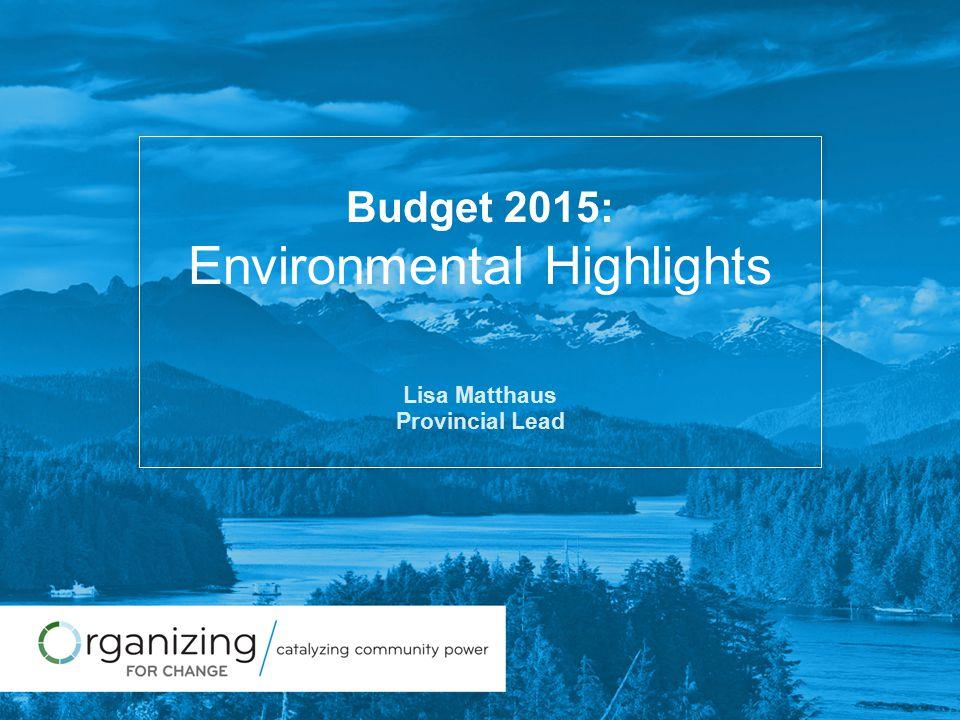 Budget 2015: Environmental Highlights Lisa Matthaus Provincial Lead