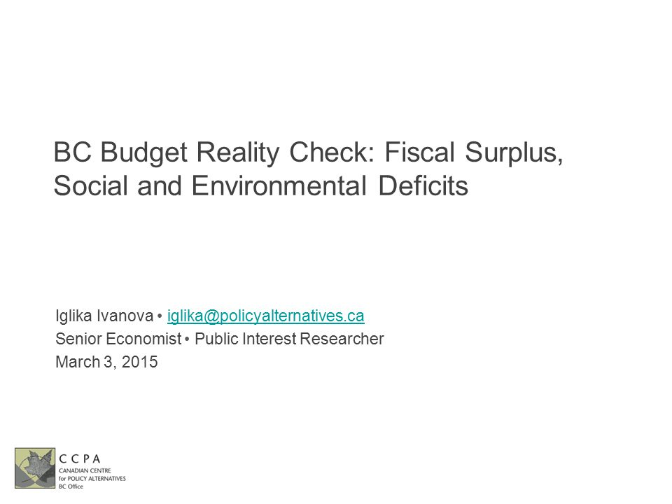 BC Budget Reality Check: Fiscal Surplus, Social and Environmental Deficits Iglika Ivanova iglika@policyalternatives.caiglika@policyalternatives.ca Senior Economist Public Interest Researcher March 3, 2015