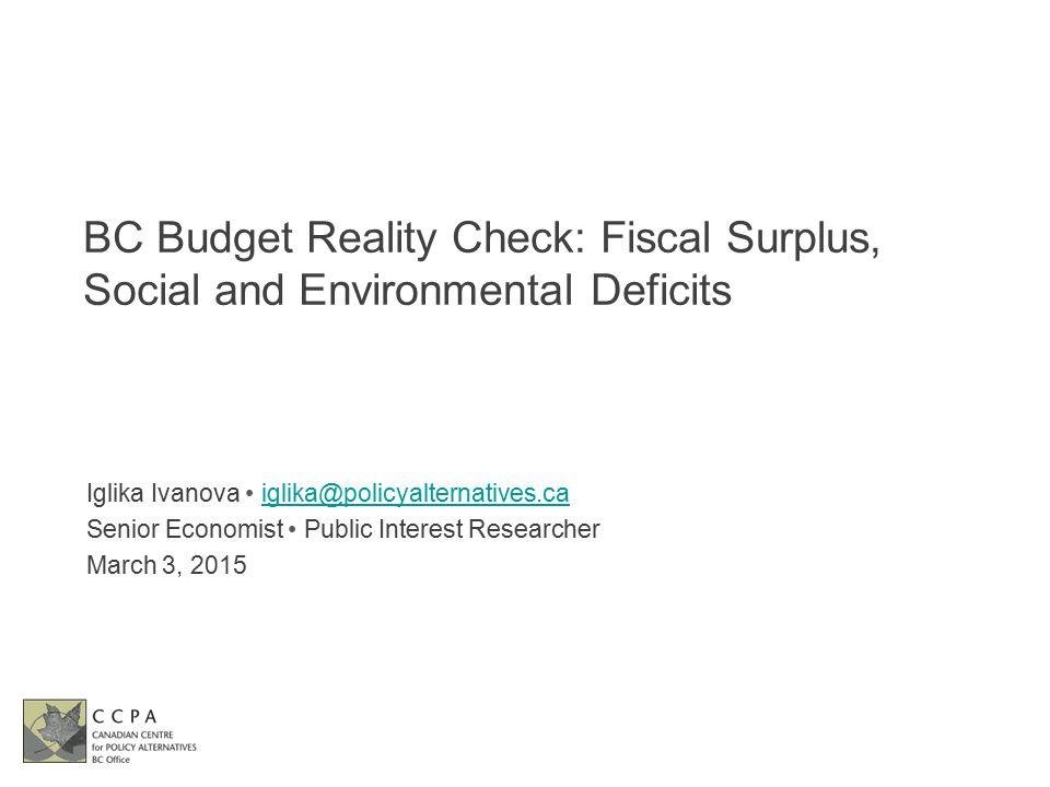 BC Budget Reality Check: Fiscal Surplus, Social and Environmental Deficits Iglika Ivanova iglika@policyalternatives.caiglika@policyalternatives.ca Sen