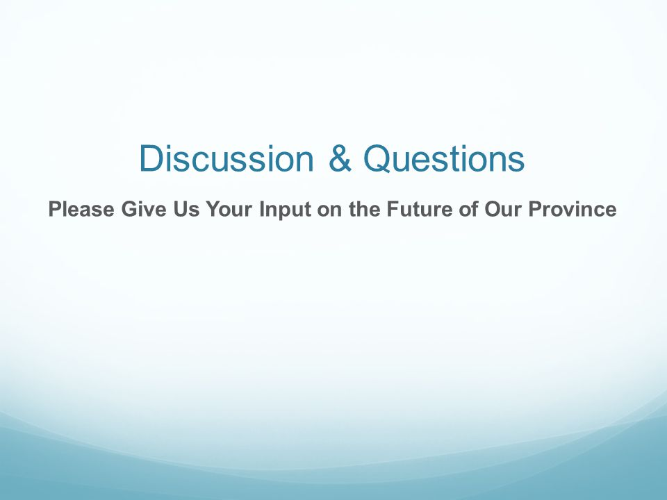 Discussion & Questions Please Give Us Your Input on the Future of Our Province