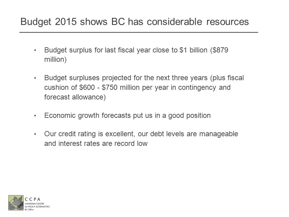 Budget 2015 shows BC has considerable resources Budget surplus for last fiscal year close to $1 billion ($879 million) Budget surpluses projected for the next three years (plus fiscal cushion of $600 - $750 million per year in contingency and forecast allowance) Economic growth forecasts put us in a good position Our credit rating is excellent, our debt levels are manageable and interest rates are record low
