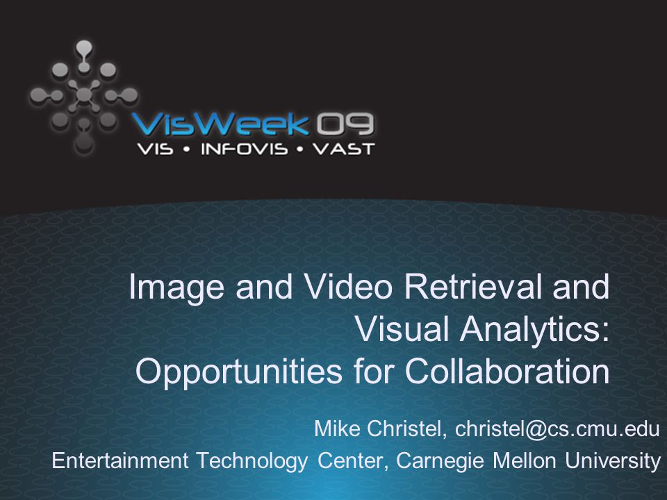 Image and Video Retrieval and Visual Analytics: Opportunities for Collaboration Mike Christel, christel@cs.cmu.edu Entertainment Technology Center, Carnegie Mellon University