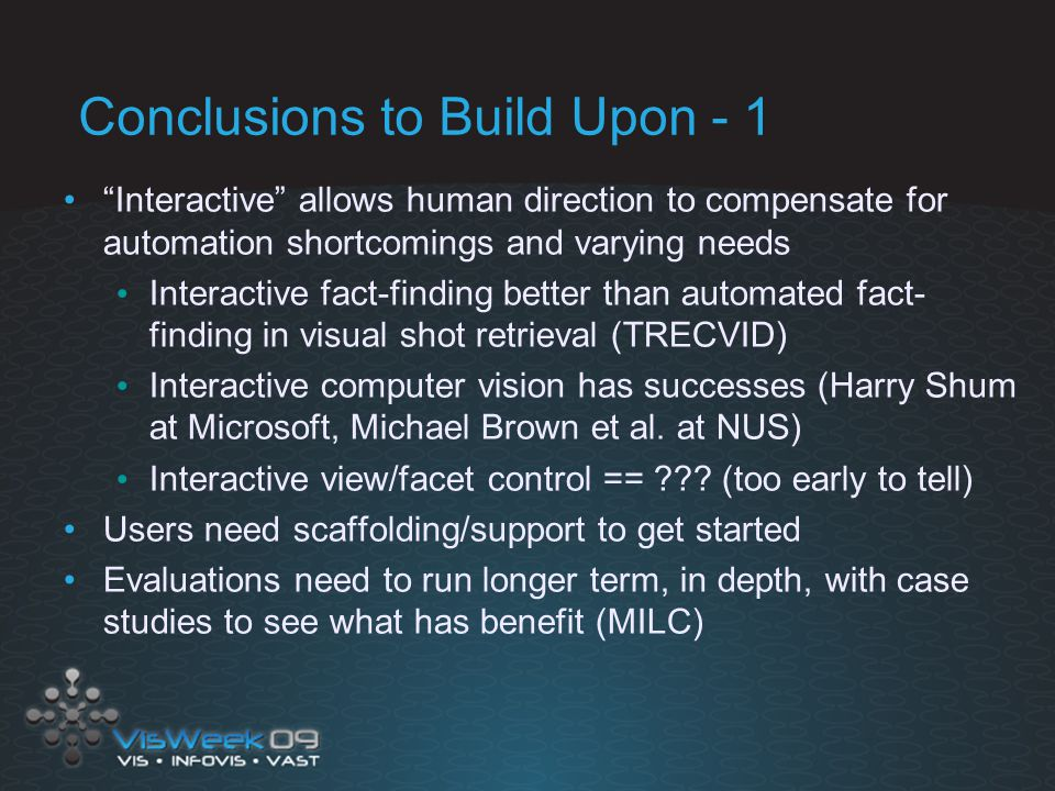 Conclusions to Build Upon - 1 Interactive allows human direction to compensate for automation shortcomings and varying needs Interactive fact-finding better than automated fact- finding in visual shot retrieval (TRECVID) Interactive computer vision has successes (Harry Shum at Microsoft, Michael Brown et al.