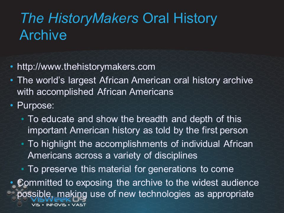 The HistoryMakers Oral History Archive http://www.thehistorymakers.com The world's largest African American oral history archive with accomplished African Americans Purpose: To educate and show the breadth and depth of this important American history as told by the first person To highlight the accomplishments of individual African Americans across a variety of disciplines To preserve this material for generations to come Committed to exposing the archive to the widest audience possible, making use of new technologies as appropriate