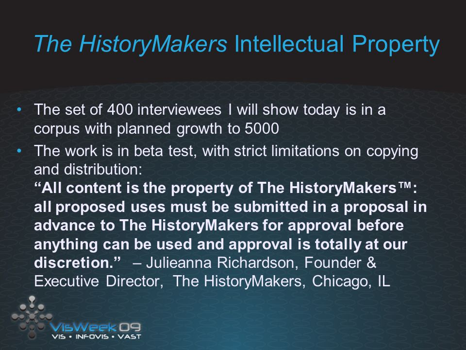 The HistoryMakers Intellectual Property The set of 400 interviewees I will show today is in a corpus with planned growth to 5000 The work is in beta test, with strict limitations on copying and distribution: All content is the property of The HistoryMakers™: all proposed uses must be submitted in a proposal in advance to The HistoryMakers for approval before anything can be used and approval is totally at our discretion. – Julieanna Richardson, Founder & Executive Director, The HistoryMakers, Chicago, IL