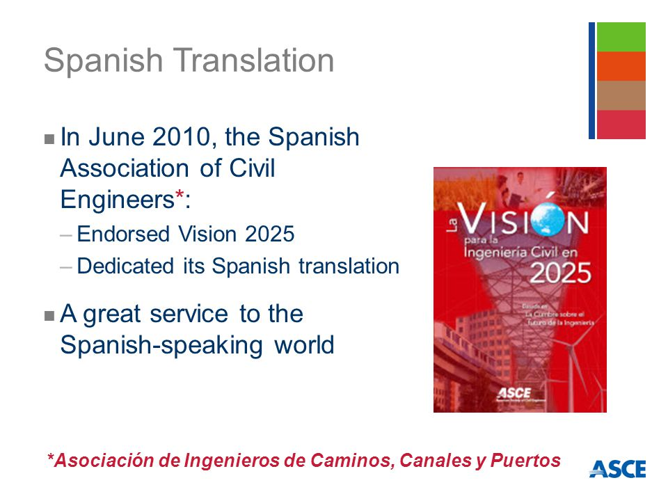 Spanish Translation In June 2010, the Spanish Association of Civil Engineers*: –Endorsed Vision 2025 –Dedicated its Spanish translation A great service to the Spanish-speaking world *Asociación de Ingenieros de Caminos, Canales y Puertos