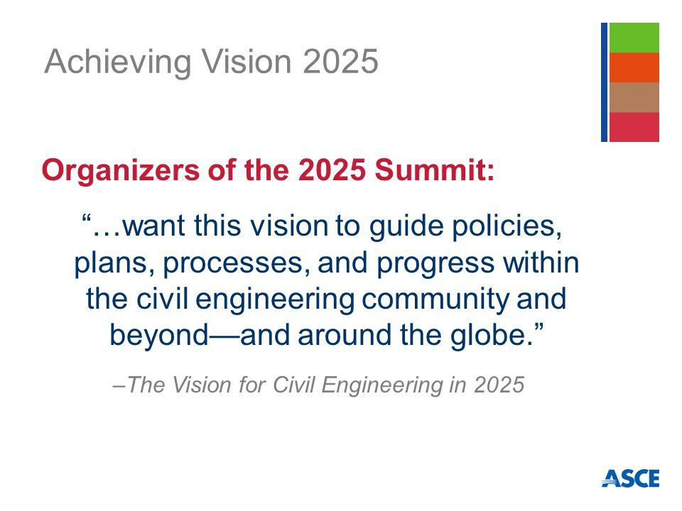 Achieving Vision 2025 Organizers of the 2025 Summit: …want this vision to guide policies, plans, processes, and progress within the civil engineering community and beyond—and around the globe. –The Vision for Civil Engineering in 2025