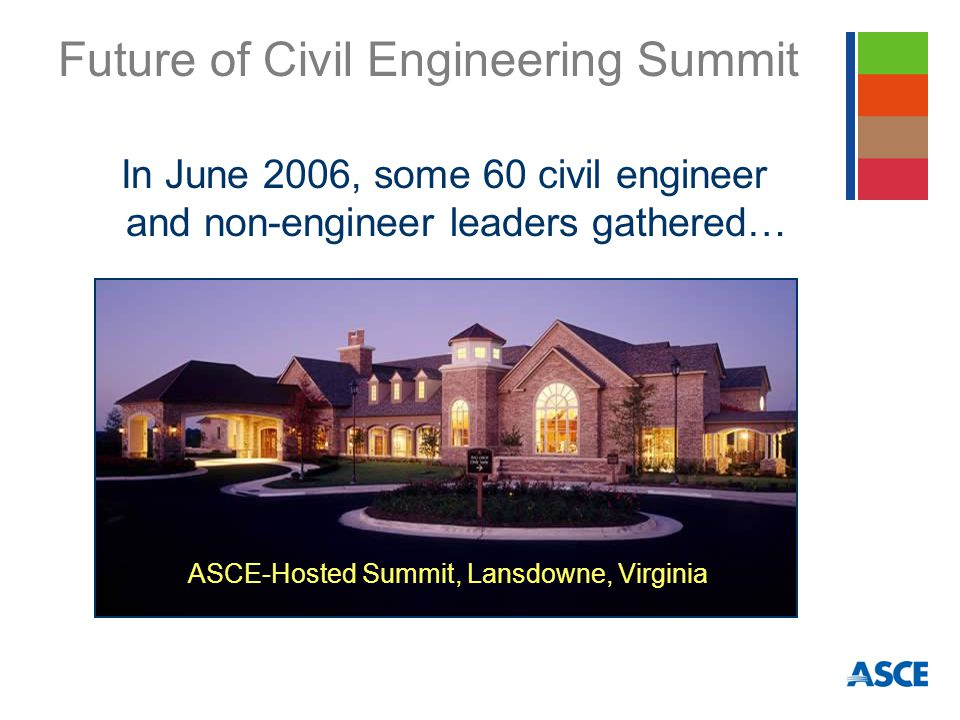 Future of Civil Engineering Summit In June 2006, some 60 civil engineer and non-engineer leaders gathered… ASCE-Hosted Summit, Lansdowne, Virginia