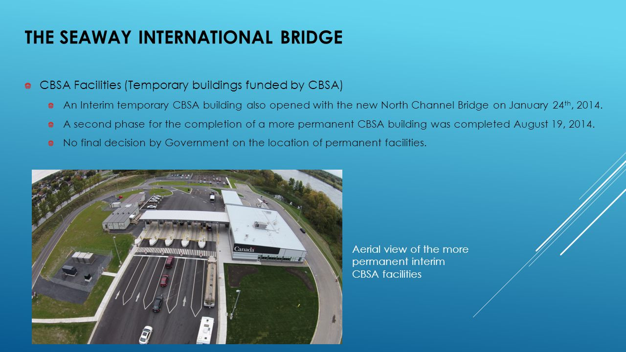 CBSA Facilities (Temporary buildings funded by CBSA) An Interim temporary CBSA building also opened with the new North Channel Bridge on January 24 th, 2014.
