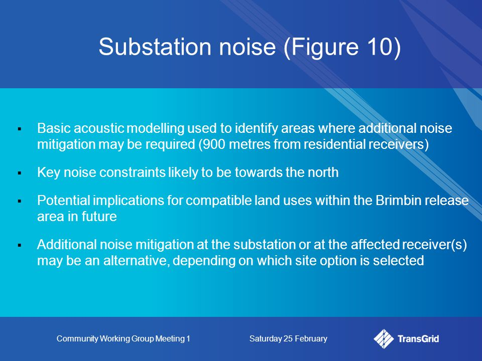 Community Working Group Meeting 1Saturday 25 February Substation noise (Figure 10)  Basic acoustic modelling used to identify areas where additional noise mitigation may be required (900 metres from residential receivers)  Key noise constraints likely to be towards the north  Potential implications for compatible land uses within the Brimbin release area in future  Additional noise mitigation at the substation or at the affected receiver(s) may be an alternative, depending on which site option is selected