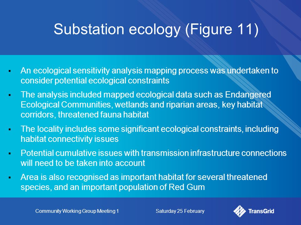 Community Working Group Meeting 1Saturday 25 February Substation ecology (Figure 11)  An ecological sensitivity analysis mapping process was undertaken to consider potential ecological constraints  The analysis included mapped ecological data such as Endangered Ecological Communities, wetlands and riparian areas, key habitat corridors, threatened fauna habitat  The locality includes some significant ecological constraints, including habitat connectivity issues  Potential cumulative issues with transmission infrastructure connections will need to be taken into account  Area is also recognised as important habitat for several threatened species, and an important population of Red Gum
