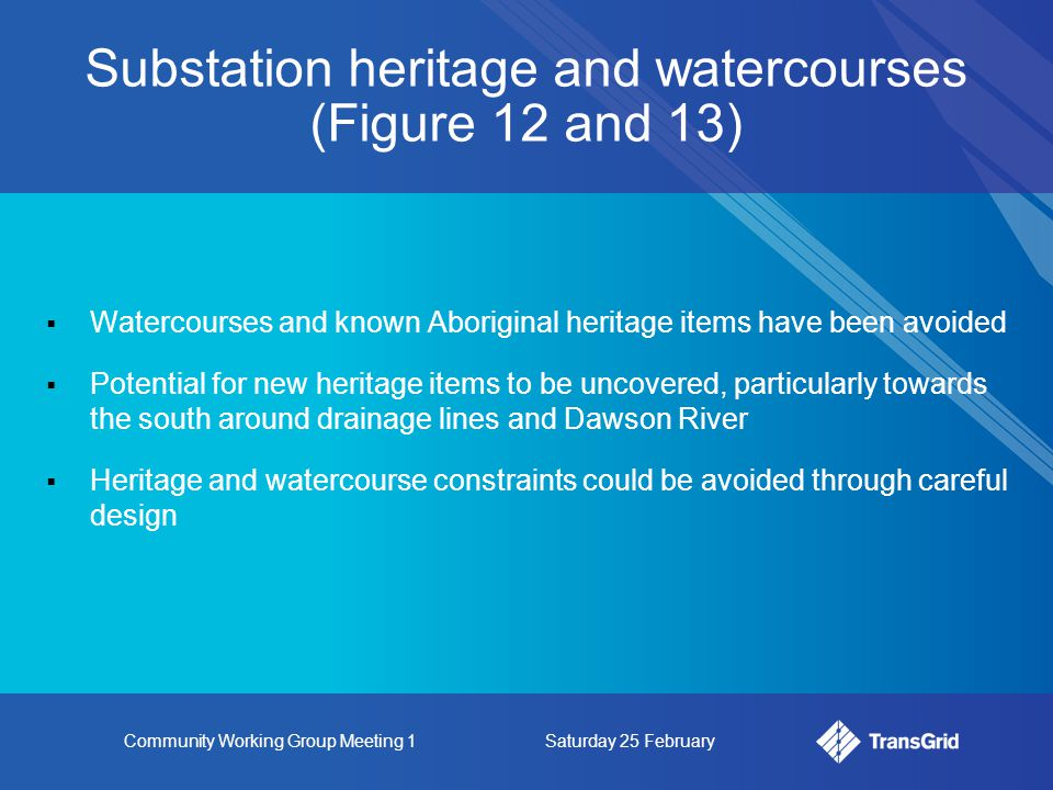 Community Working Group Meeting 1Saturday 25 February Substation heritage and watercourses (Figure 12 and 13)  Watercourses and known Aboriginal heritage items have been avoided  Potential for new heritage items to be uncovered, particularly towards the south around drainage lines and Dawson River  Heritage and watercourse constraints could be avoided through careful design