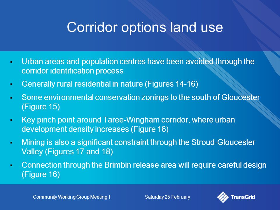 Community Working Group Meeting 1Saturday 25 February  Urban areas and population centres have been avoided through the corridor identification process  Generally rural residential in nature (Figures 14-16)  Some environmental conservation zonings to the south of Gloucester (Figure 15)  Key pinch point around Taree-Wingham corridor, where urban development density increases (Figure 16)  Mining is also a significant constraint through the Stroud-Gloucester Valley (Figures 17 and 18)  Connection through the Brimbin release area will require careful design (Figure 16) Corridor options land use