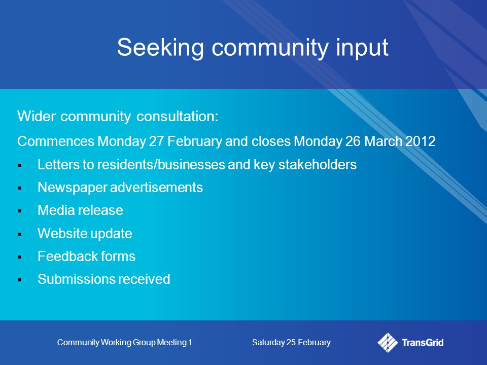 Community Working Group Meeting 1Saturday 25 February Seeking community input Wider community consultation: Commences Monday 27 February and closes Monday 26 March 2012  Letters to residents/businesses and key stakeholders  Newspaper advertisements  Media release  Website update  Feedback forms  Submissions received