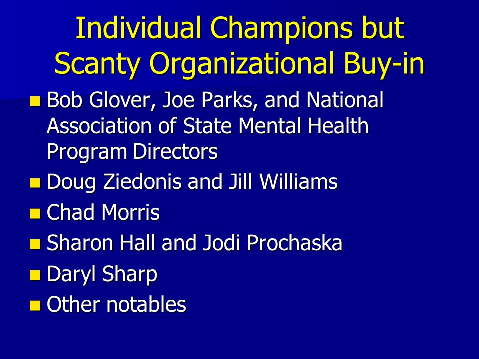 Individual Champions but Scanty Organizational Buy-in Bob Glover, Joe Parks, and National Association of State Mental Health Program Directors Bob Glover, Joe Parks, and National Association of State Mental Health Program Directors Doug Ziedonis and Jill Williams Doug Ziedonis and Jill Williams Chad Morris Chad Morris Sharon Hall and Jodi Prochaska Sharon Hall and Jodi Prochaska Daryl Sharp Daryl Sharp Other notables Other notables
