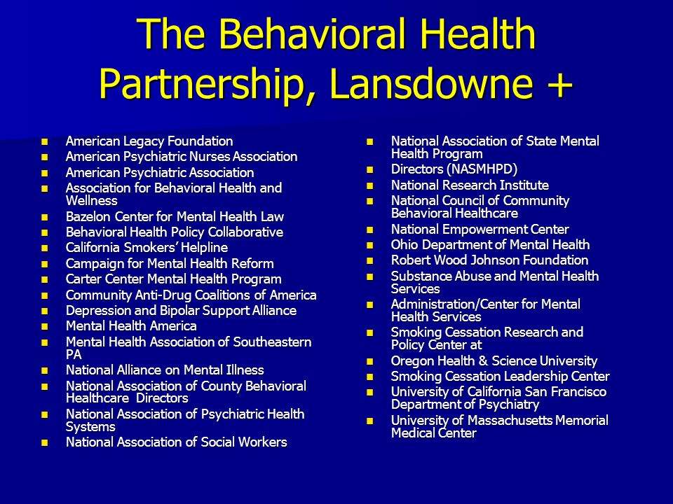 The Behavioral Health Partnership, Lansdowne + American Legacy Foundation American Legacy Foundation American Psychiatric Nurses Association American Psychiatric Nurses Association American Psychiatric Association American Psychiatric Association Association for Behavioral Health and Wellness Association for Behavioral Health and Wellness Bazelon Center for Mental Health Law Bazelon Center for Mental Health Law Behavioral Health Policy Collaborative Behavioral Health Policy Collaborative California Smokers' Helpline California Smokers' Helpline Campaign for Mental Health Reform Campaign for Mental Health Reform Carter Center Mental Health Program Carter Center Mental Health Program Community Anti-Drug Coalitions of America Community Anti-Drug Coalitions of America Depression and Bipolar Support Alliance Depression and Bipolar Support Alliance Mental Health America Mental Health America Mental Health Association of Southeastern PA Mental Health Association of Southeastern PA National Alliance on Mental Illness National Alliance on Mental Illness National Association of County Behavioral Healthcare Directors National Association of County Behavioral Healthcare Directors National Association of Psychiatric Health Systems National Association of Psychiatric Health Systems National Association of Social Workers National Association of Social Workers National Association of State Mental Health Program National Association of State Mental Health Program Directors (NASMHPD) Directors (NASMHPD) National Research Institute National Research Institute National Council of Community Behavioral Healthcare National Council of Community Behavioral Healthcare National Empowerment Center National Empowerment Center Ohio Department of Mental Health Ohio Department of Mental Health Robert Wood Johnson Foundation Robert Wood Johnson Foundation Substance Abuse and Mental Health Services Substance Abuse and Mental Health Services Administration/Center for Mental Health Services Administration/Center for Mental Health Services Smoking Cessation Research and Policy Center at Smoking Cessation Research and Policy Center at Oregon Health & Science University Oregon Health & Science University Smoking Cessation Leadership Center Smoking Cessation Leadership Center University of California San Francisco Department of Psychiatry University of California San Francisco Department of Psychiatry University of Massachusetts Memorial Medical Center University of Massachusetts Memorial Medical Center