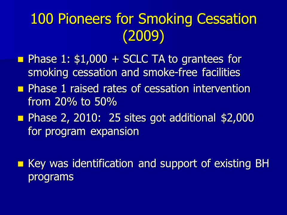 100 Pioneers for Smoking Cessation (2009) Phase 1: $1,000 + SCLC TA to grantees for smoking cessation and smoke-free facilities Phase 1: $1,000 + SCLC TA to grantees for smoking cessation and smoke-free facilities Phase 1 raised rates of cessation intervention from 20% to 50% Phase 1 raised rates of cessation intervention from 20% to 50% Phase 2, 2010: 25 sites got additional $2,000 for program expansion Phase 2, 2010: 25 sites got additional $2,000 for program expansion Key was identification and support of existing BH programs Key was identification and support of existing BH programs