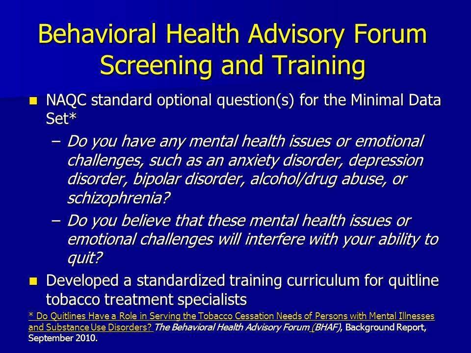 Behavioral Health Advisory Forum Screening and Training NAQC standard optional question(s) for the Minimal Data Set* NAQC standard optional question(s) for the Minimal Data Set* –Do you have any mental health issues or emotional challenges, such as an anxiety disorder, depression disorder, bipolar disorder, alcohol/drug abuse, or schizophrenia.