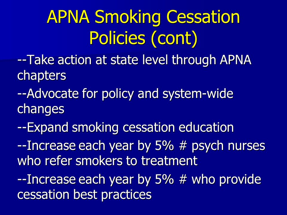APNA Smoking Cessation Policies (cont) --Take action at state level through APNA chapters --Advocate for policy and system-wide changes --Expand smoking cessation education --Increase each year by 5% # psych nurses who refer smokers to treatment --Increase each year by 5% # who provide cessation best practices